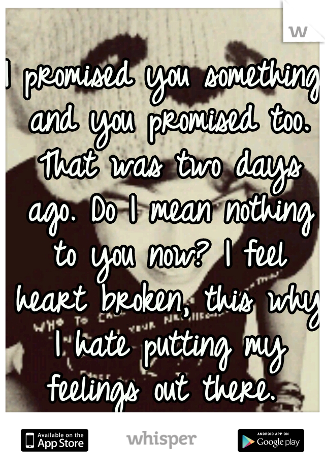 I promised you something and you promised too. That was two days ago. Do I mean nothing to you now? I feel heart broken, this why I hate putting my feelings out there.