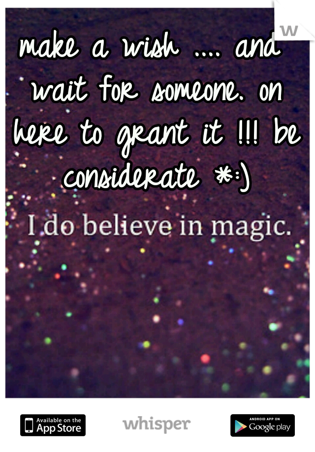 make a wish .... and wait for someone. on here to grant it !!! be considerate *:)