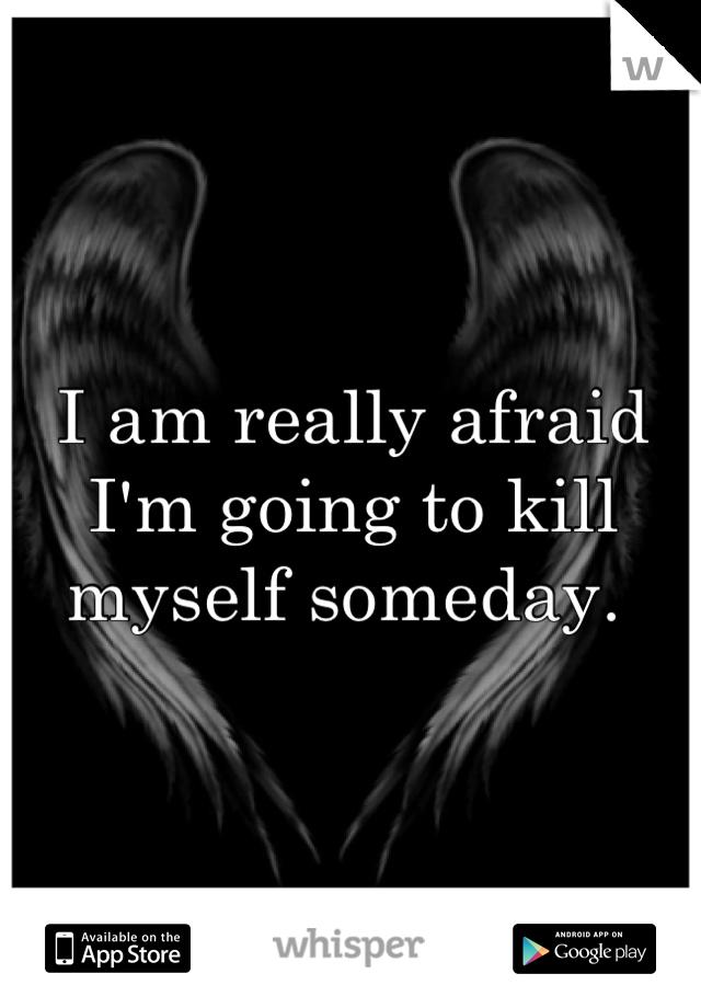 I am really afraid I'm going to kill myself someday.