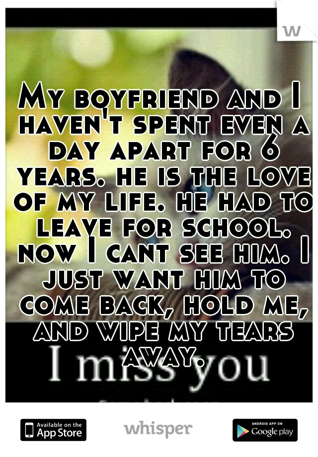 My boyfriend and I haven't spent even a day apart for 6 years. he is the love of my life. he had to leave for school. now I cant see him. I just want him to come back, hold me, and wipe my tears away.