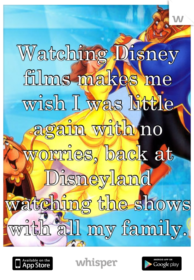 Watching Disney films makes me wish I was little again with no worries, back at Disneyland watching the shows with all my family.