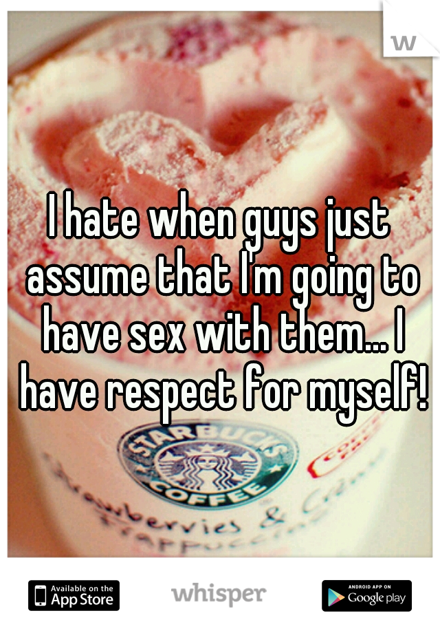 I hate when guys just assume that I'm going to have sex with them... I have respect for myself!