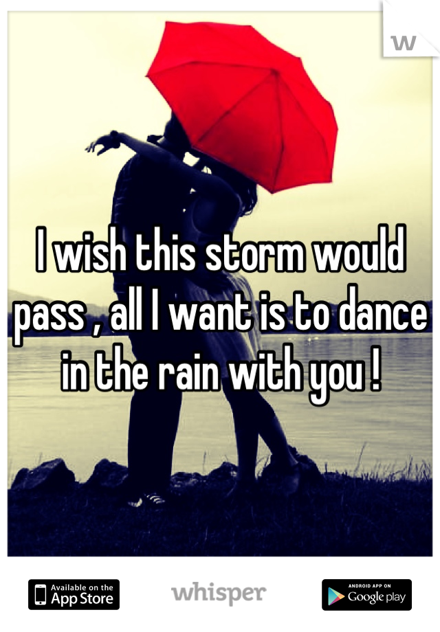 I wish this storm would pass , all I want is to dance in the rain with you !