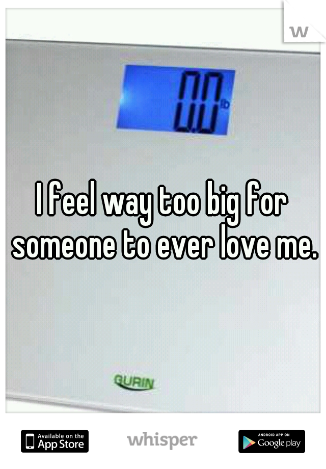I feel way too big for someone to ever love me.