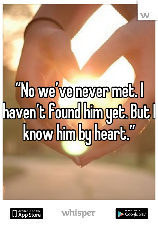 """""""No we've never met. I haven't found him yet. But I know him by heart."""""""