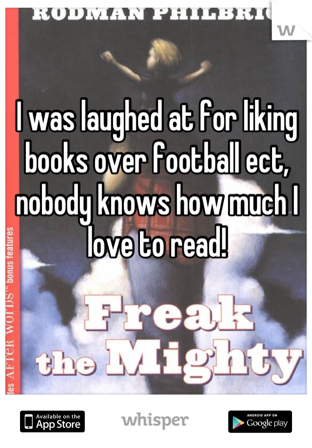 I was laughed at for liking books over football ect, nobody knows how much I love to read!