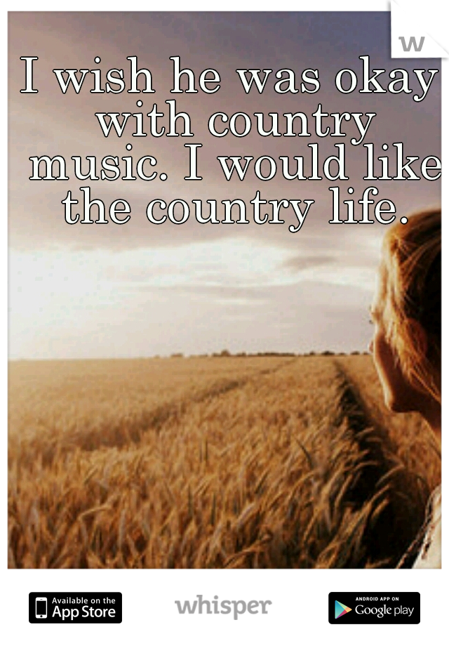 I wish he was okay with country music. I would like the country life.