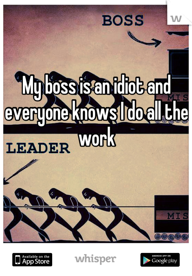 My boss is an idiot and everyone knows I do all the work