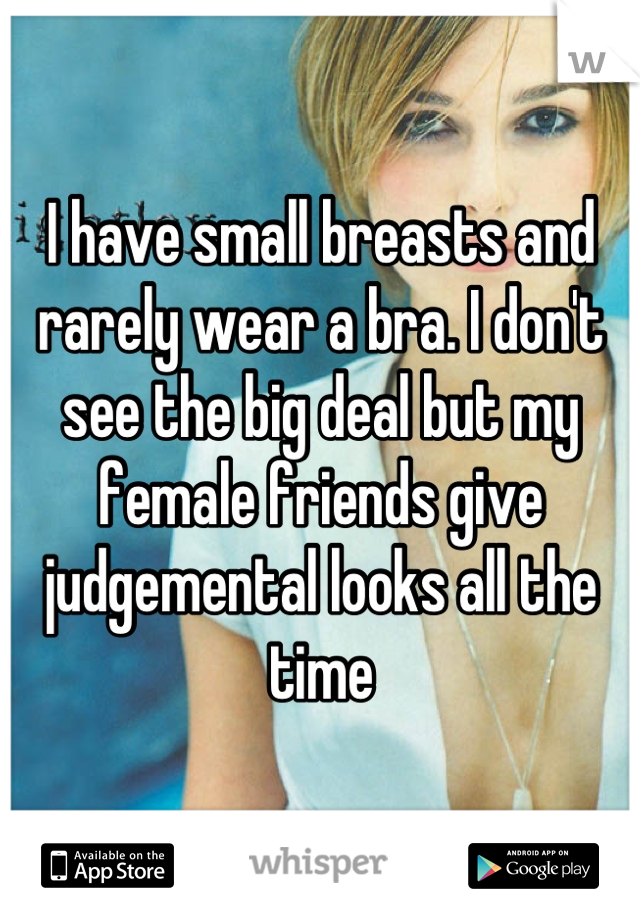 I have small breasts and rarely wear a bra. I don't see the big deal but my female friends give judgemental looks all the time