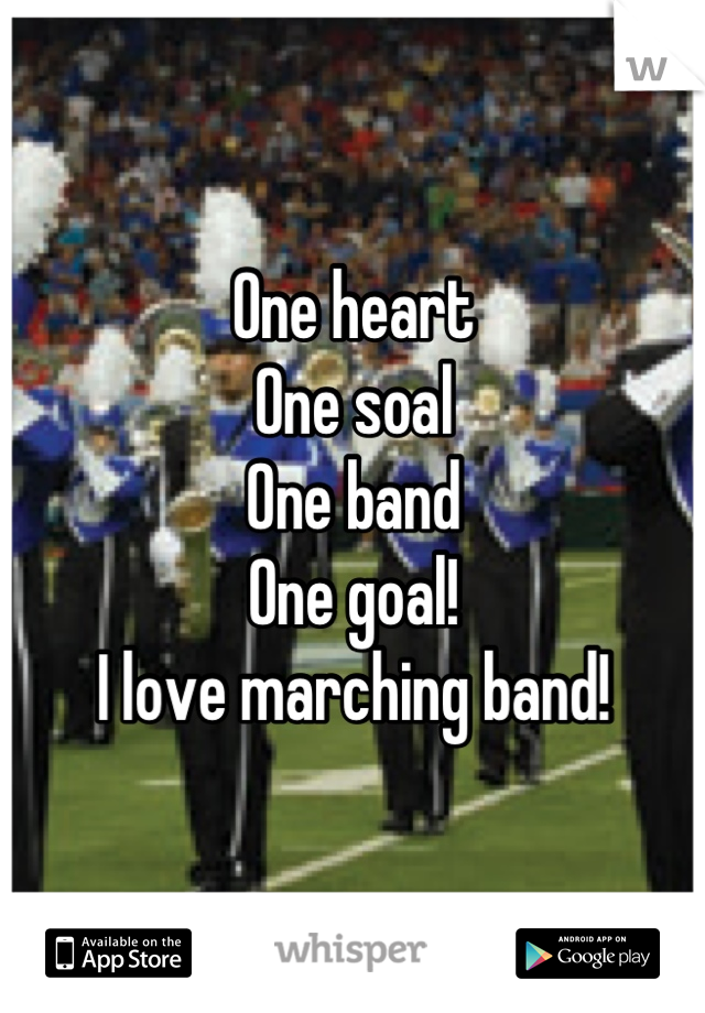 One heart One soal One band  One goal! I love marching band!