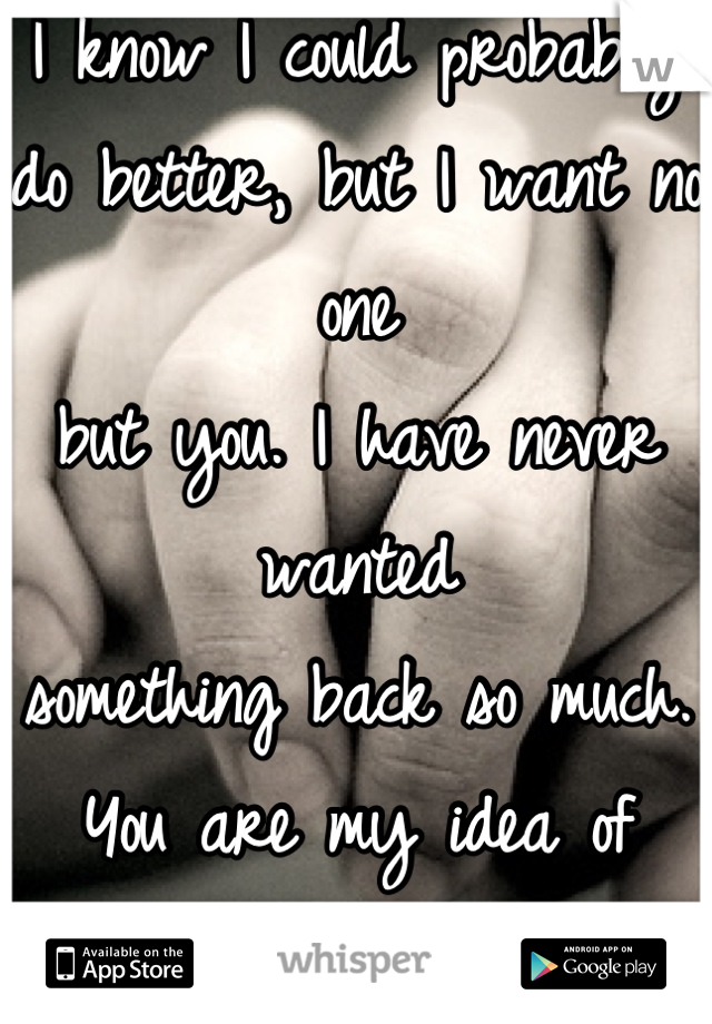 I know I could probably do better, but I want no one but you. I have never wanted something back so much. You are my idea of perfect.
