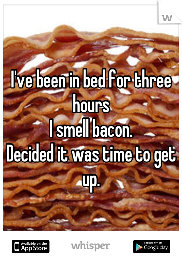 I've been in bed for three hours I smell bacon. Decided it was time to get up.