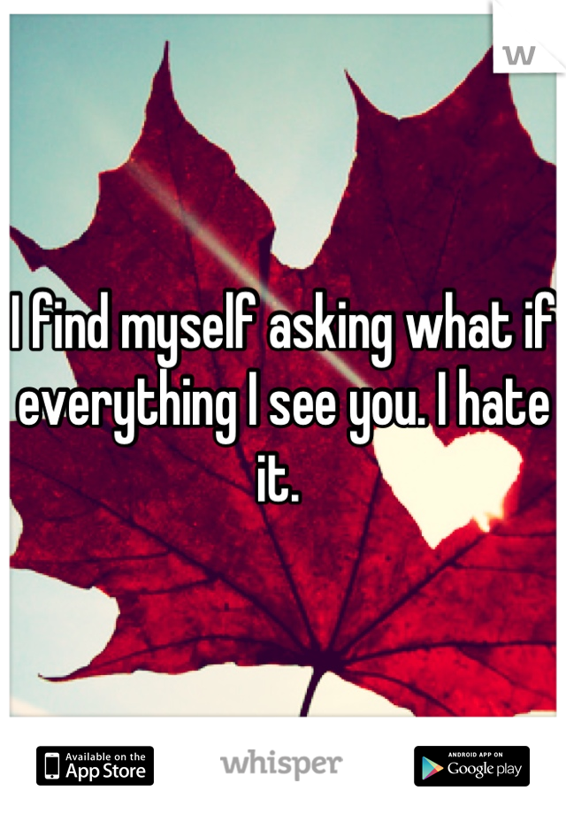 I find myself asking what if everything I see you. I hate it.