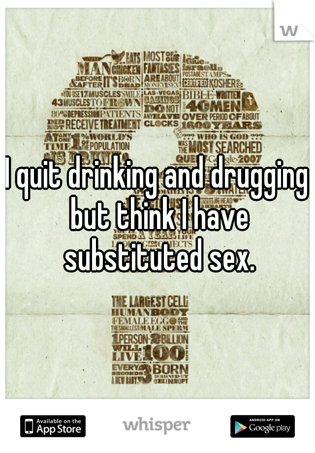 I quit drinking and drugging but think I have substituted sex.