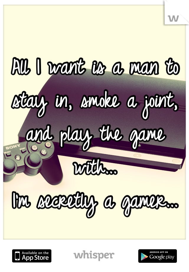 All I want is a man to stay in, smoke a joint, and play the game with...  I'm secretly a gamer...