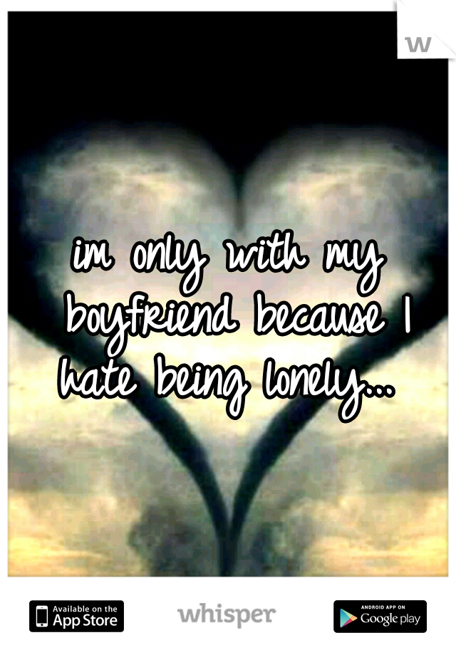 im only with my boyfriend because I hate being lonely...
