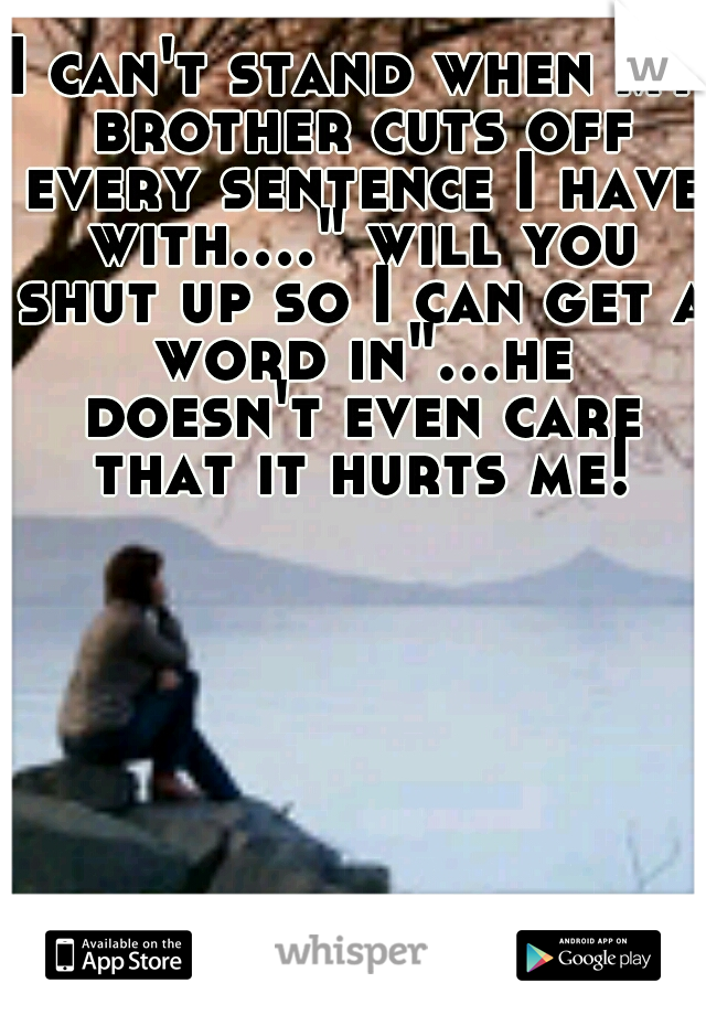 """I can't stand when my brother cuts off every sentence I have with...."""" will you shut up so I can get a word in""""...he doesn't even care that it hurts me!"""