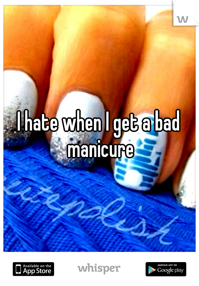 I hate when I get a bad manicure