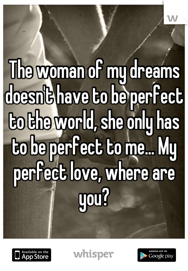 The woman of my dreams doesn't have to be perfect to the world, she only has to be perfect to me... My perfect love, where are you?