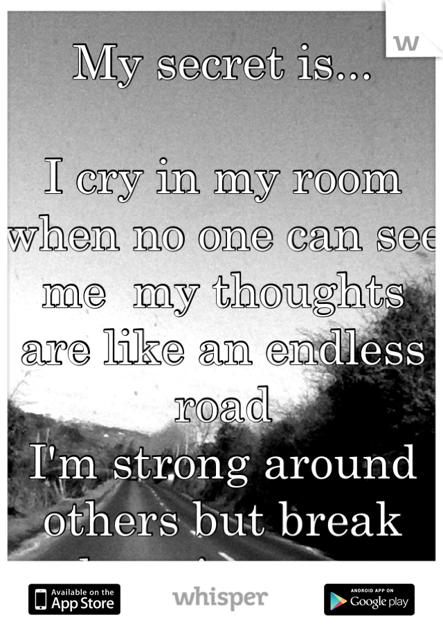 My secret is...  I cry in my room when no one can see me  my thoughts are like an endless road  I'm strong around others but break down in secret
