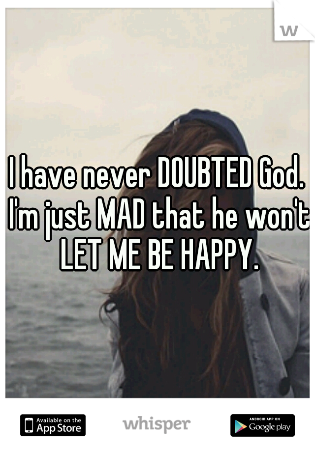 I have never DOUBTED God. I'm just MAD that he won't LET ME BE HAPPY.