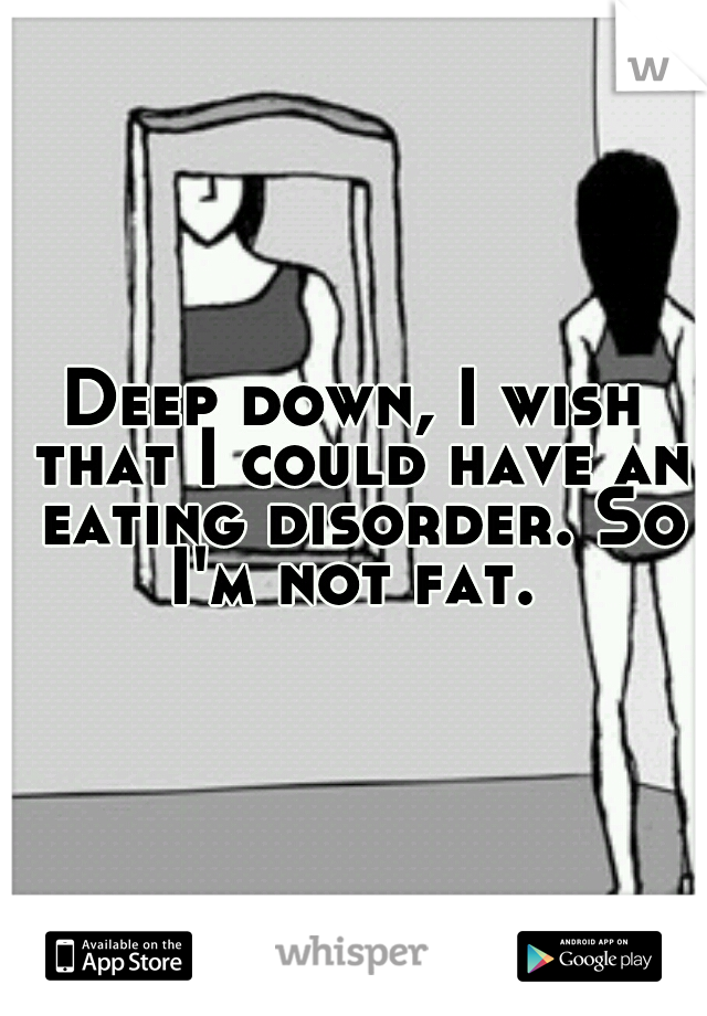 Deep down, I wish that I could have an eating disorder. So I'm not fat.
