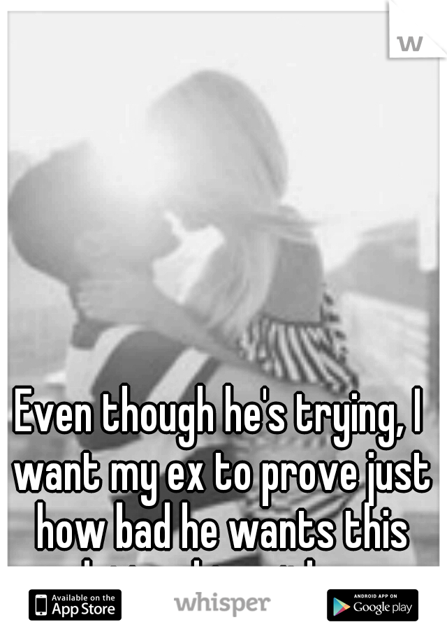 Even though he's trying, I want my ex to prove just how bad he wants this relationship with me.