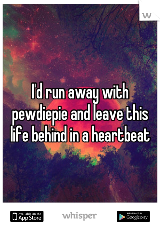 I'd run away with pewdiepie and leave this life behind in a heartbeat