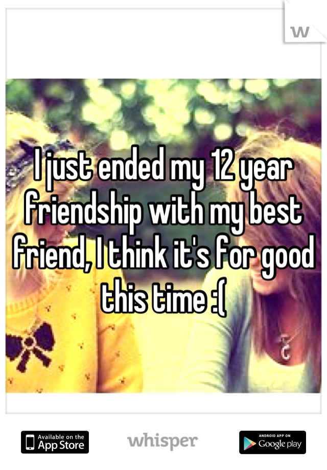 I just ended my 12 year friendship with my best friend, I think it's for good this time :(