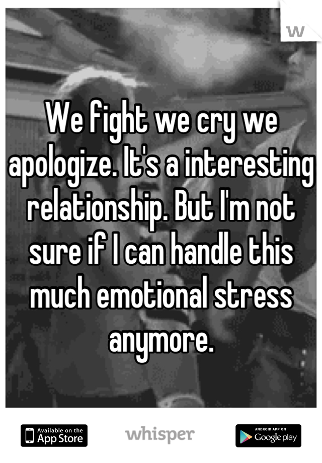 We fight we cry we apologize. It's a interesting relationship. But I'm not sure if I can handle this much emotional stress anymore.