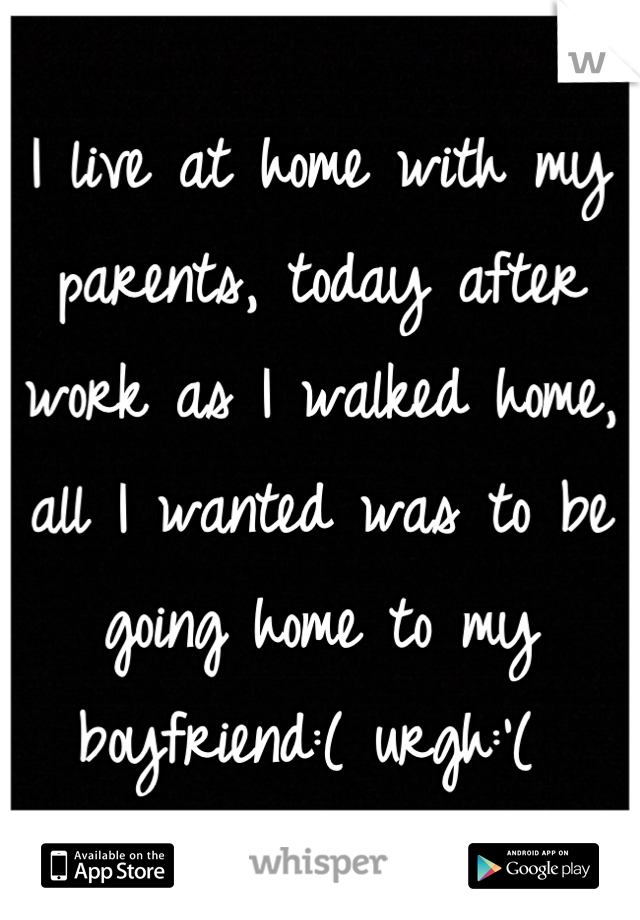 I live at home with my parents, today after work as I walked home, all I wanted was to be going home to my boyfriend:( urgh:'(