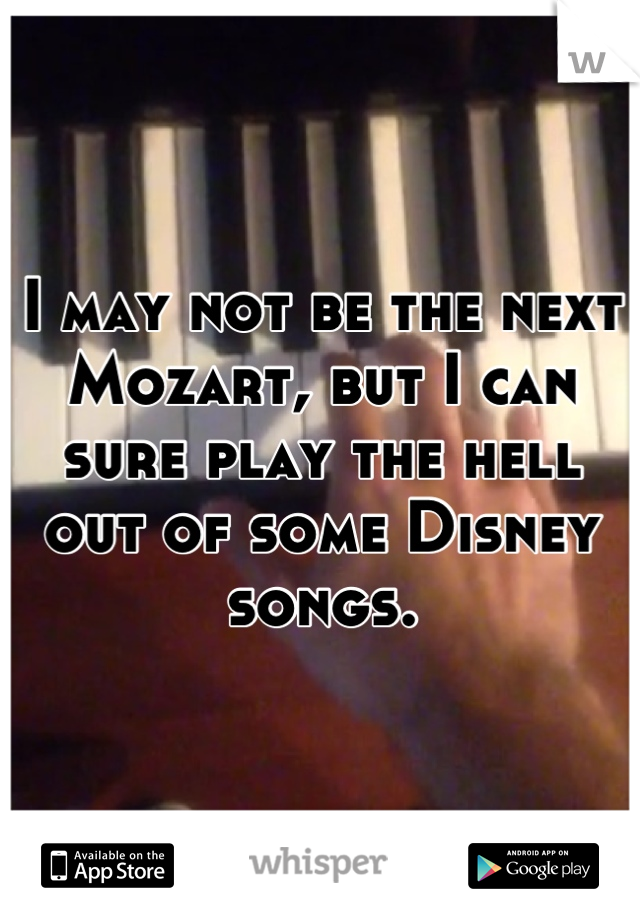I may not be the next Mozart, but I can sure play the hell out of some Disney songs.