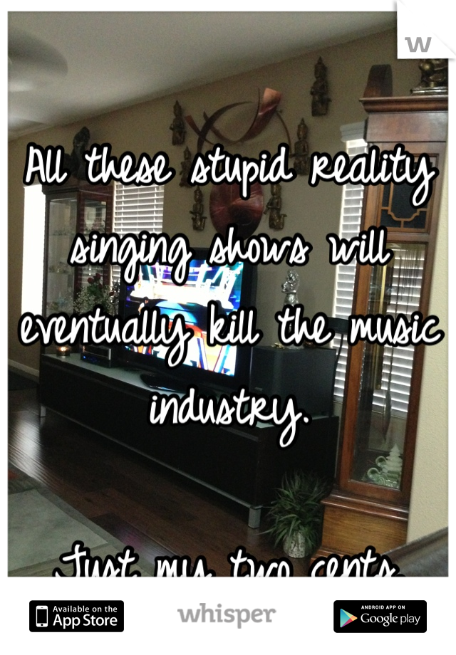All these stupid reality singing shows will eventually kill the music industry.  Just my two cents.