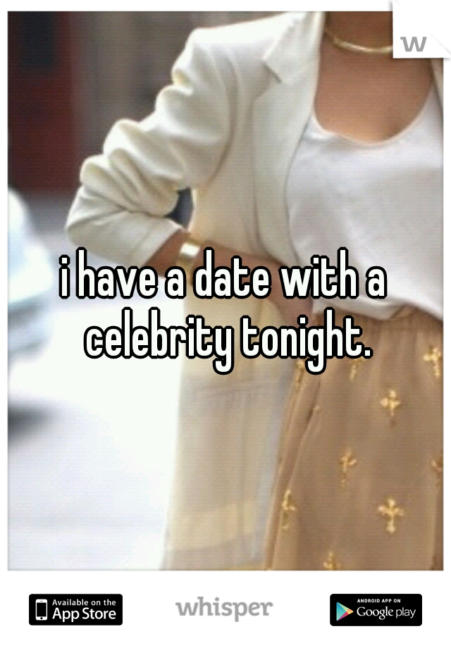 i have a date with a celebrity tonight.