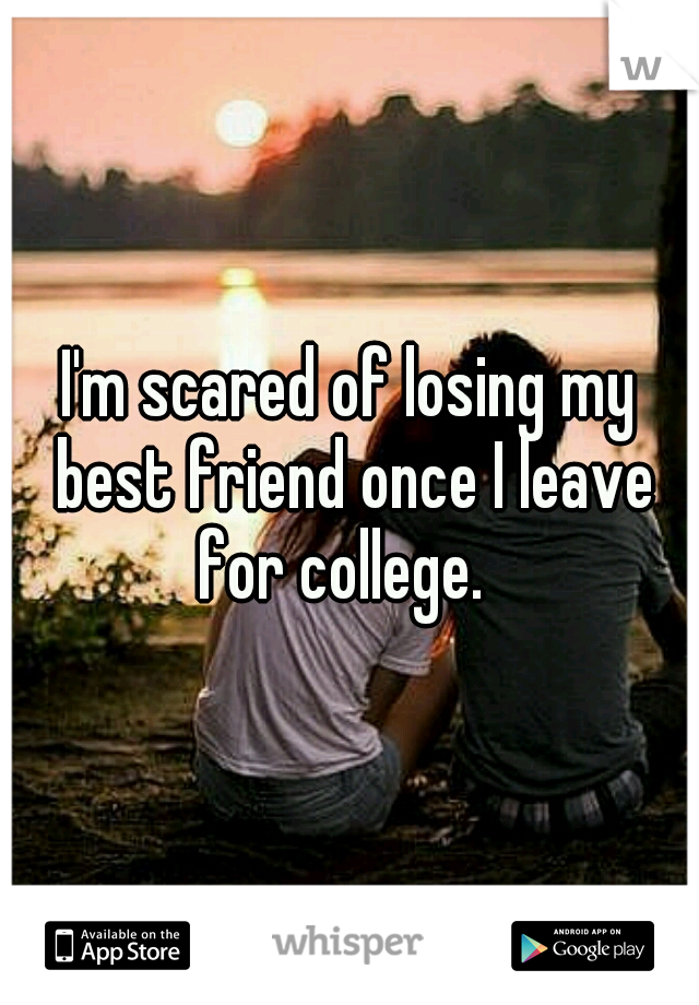 I'm scared of losing my best friend once I leave for college.