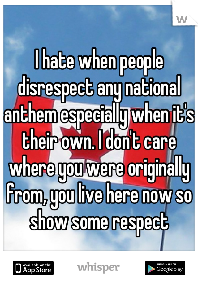 I hate when people disrespect any national anthem especially when it's their own. I don't care where you were originally from, you live here now so show some respect