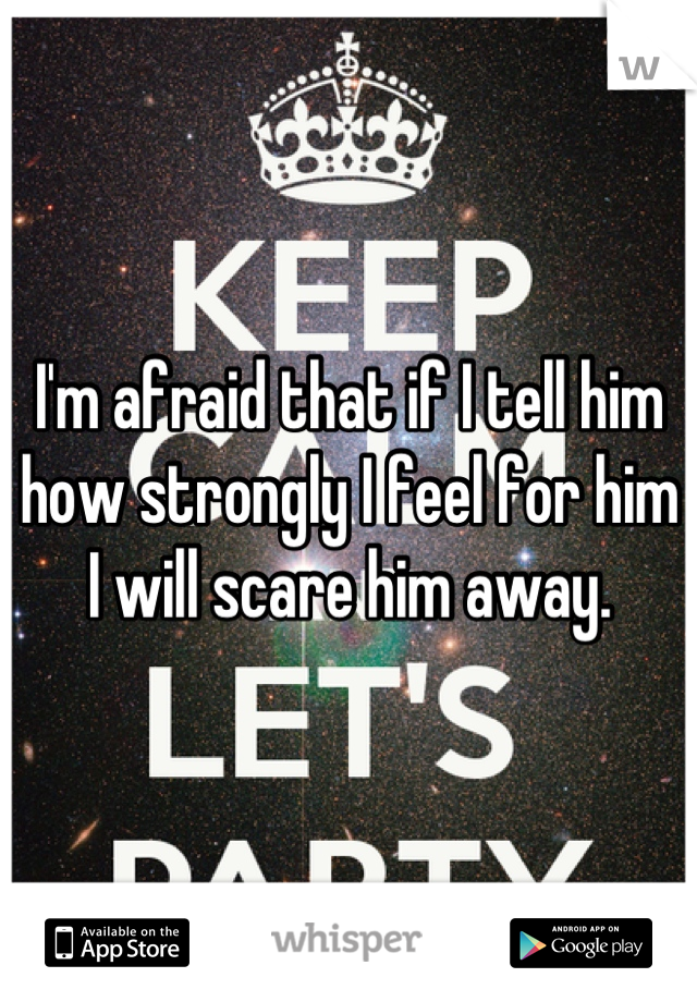 I'm afraid that if I tell him how strongly I feel for him I will scare him away.