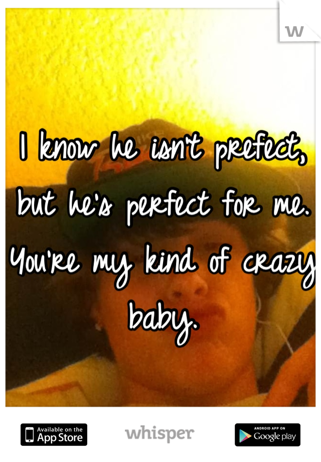 I know he isn't prefect, but he's perfect for me. You're my kind of crazy baby.