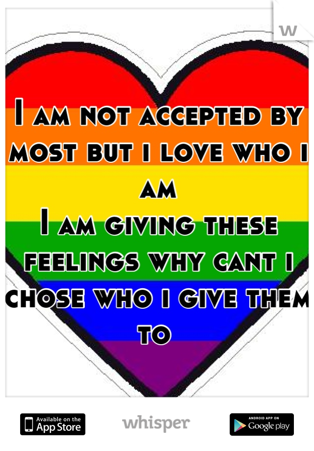 I am not accepted by most but i love who i am  I am giving these feelings why cant i chose who i give them to