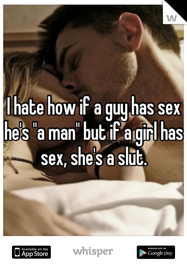 "I hate how if a guy has sex he's ""a man"" but if a girl has sex, she's a slut."
