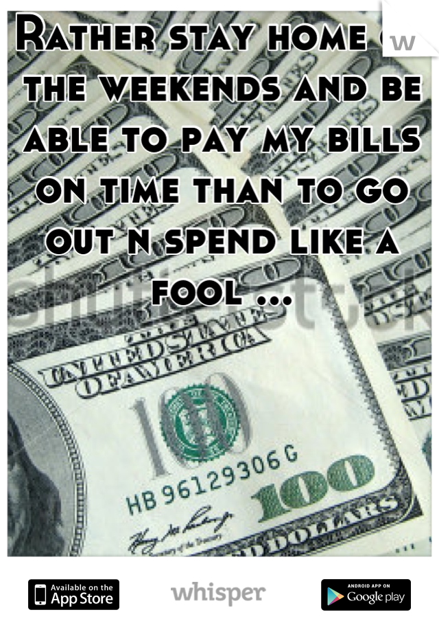 Rather stay home on the weekends and be able to pay my bills on time than to go out n spend like a fool ...