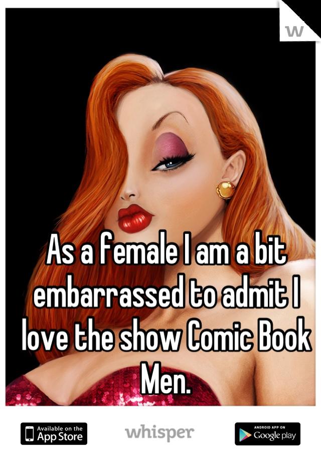As a female I am a bit embarrassed to admit I love the show Comic Book Men.