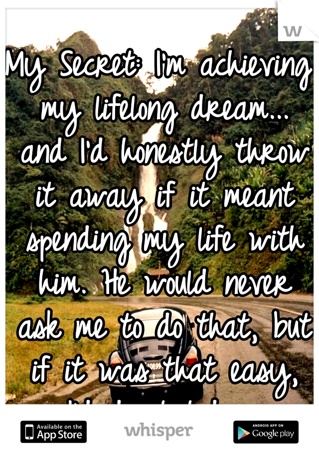 My Secret: I'm achieving my lifelong dream... and I'd honestly throw it away if it meant spending my life with him. He would never ask me to do that, but if it was that easy, I'd do it today.