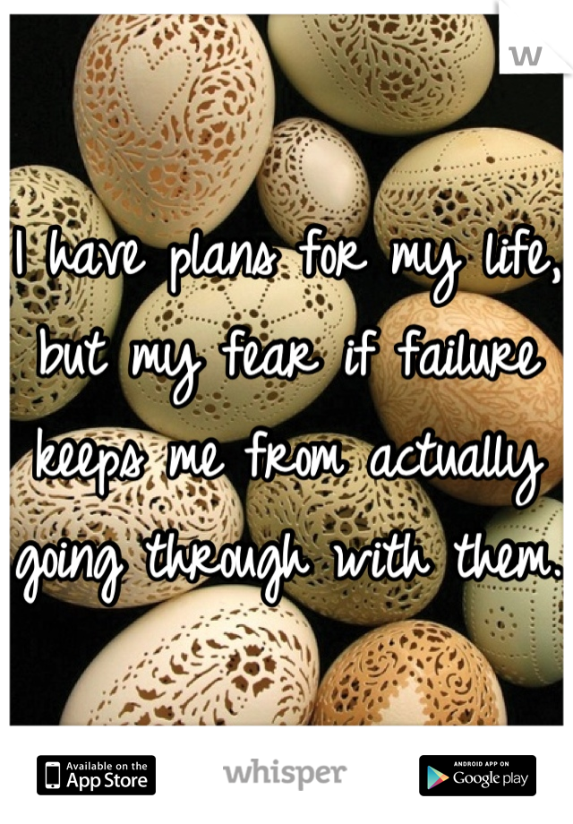 I have plans for my life, but my fear if failure keeps me from actually going through with them.