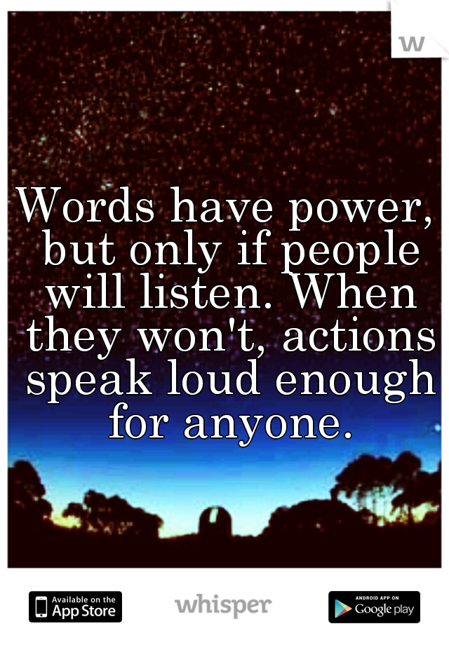 Words have power, but only if people will listen. When they won't, actions speak loud enough for anyone.