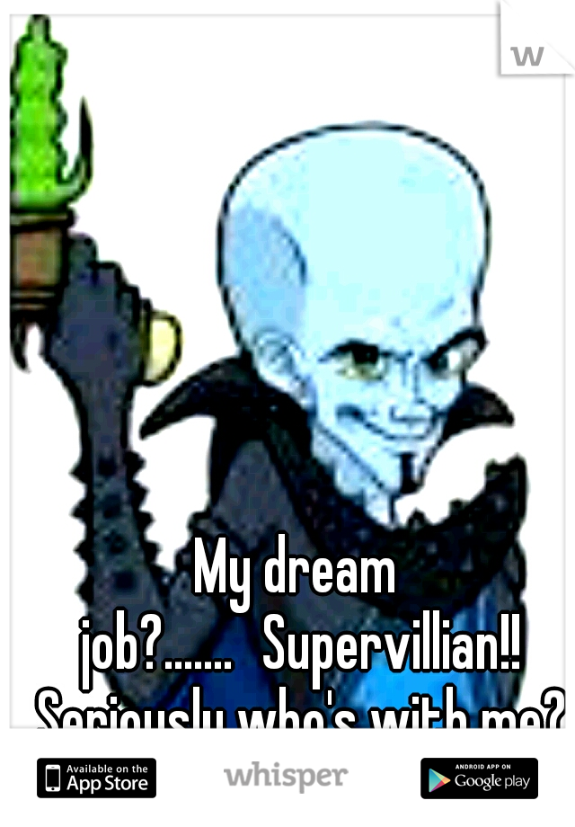 My dream job?....... Supervillian!! Seriously who's with me?