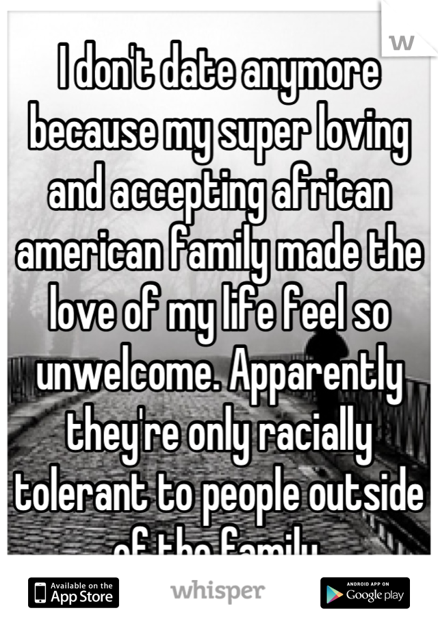 I don't date anymore because my super loving and accepting african american family made the love of my life feel so unwelcome. Apparently they're only racially tolerant to people outside of the family.