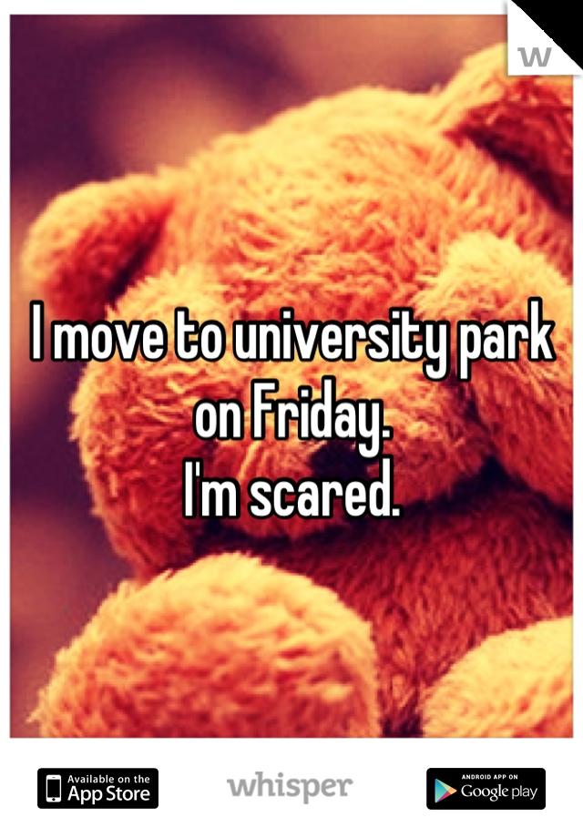 I move to university park on Friday. I'm scared.