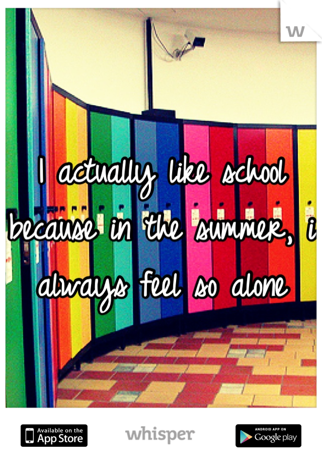 I actually like school because in the summer, i always feel so alone