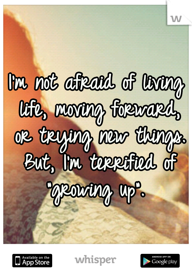 """I'm not afraid of living life, moving forward, or trying new things. But, I'm terrified of """"growing up""""."""